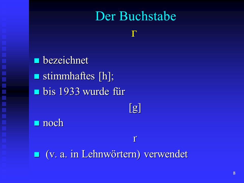Der Buchstabe г bezeichnet stimmhaftes [h]; bis 1933 wurde für [g]